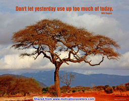 Don't let yesterday use up too much of today. ~ Will Rogers